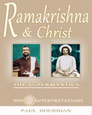 Ramakrishna and Christ, The Supermystics: New Interpretations ebook by Paul Hourihan