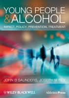 Young People and Alcohol - Impact, Policy, Prevention, Treatment ebook by John Saunders, Joseph Rey
