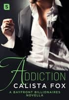 Addiction - A Bayfront Billionaires Novella ebook by Calista Fox