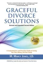 Graceful Divorce Solutions - A Comprehensive and Proactive Guide to Saving You Time, Money, and Your Sanity ebook by M. Marcy Jones