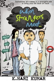 When Strangers meet.. - Sometimes all it takes is a Stranger's tale to bring your life back on track... ebook by K Hari Kumar