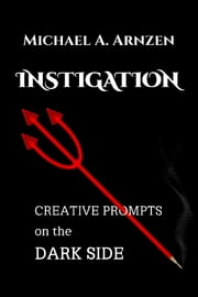 Instigation - Creative Prompts on the Dark Side ebook by Michael Arnzen
