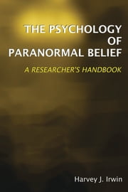 The Psychology of Paranormal Belief: A Researcher's Handbook ebook by Harvey J. Irwin