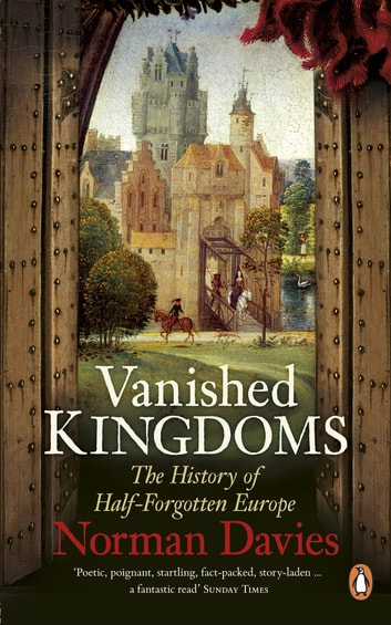 Vanished Kingdoms - The History of Half-Forgotten Europe ebook by Norman Davies