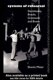 Systems of Rehearsal: Stanislavsky, Brecht, Grotowski, and Brook ebook by Mitter, Shomit