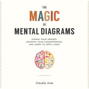 The Magic of Mental Diagrams - Expand Your Memory, Enhance Your Concentration, and Learn to Apply Logic ebook by Claudio Aros