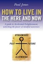 How To Live In The Here And Now ebook by Paul Jones