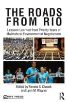 The Roads from Rio - Lessons Learned from Twenty Years of Multilateral Environmental Negotiations ebook by Pamela Chasek, Lynn M. Wagner