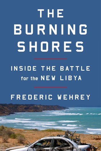 The burning shores ebook by frederic wehrey 9780374715281 the burning shores inside the battle for the new libya ebook by frederic wehrey fandeluxe Image collections