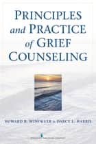Principles and Practice of Grief Counseling ebook by Howard R. Winokuer, PhD,Darcy L. Harris, PhD, FT