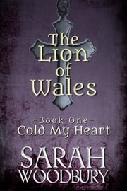 Cold My Heart (The Lion of Wales Series) - Love, magic, and faith in the time of King Arthur ebook by Sarah Woodbury