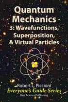 Quantum Mechanics 3: Wavefunctions, Superposition, & Virtual Particles ebook by Robert Piccioni