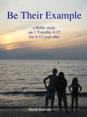 Be Their Example... a Bible study for 9-12 year olds ebook by Heidi Kreider