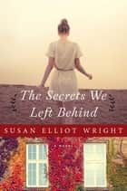 The Secrets We Left Behind - A Novel ebook by Susan Elliot Wright
