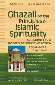 Ghazali on the Principles of Islamic Sprituality - Selections from The Forty Foundations of Religion—Annotated & Explained ebook by Aaron Spavack, PhD,M. Fethullah Gülen