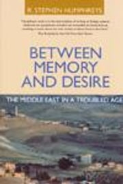 Between Memory and Desire: The Middle East in a Troubled Age ebook by Humphreys, R. Stephen