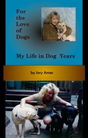 For the Love of Dogs: My Life in Dog Years ebook by Jory Ames