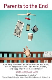 Parents to the End - How Baby Boomers Can Parent for Peace of Mind, Foster Responsibility in Their Adult Children, and Keep Their Hard-Earned Money ebook by Linda M Herman