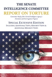 SPECIAL EXTENSIVE EDITION of The Senate Intelligence Committee Report on Torture: Including Additional Views, Minority Views & Additional Minority Views (Complete Standard Reflowable Flexible Ebook Edition) ebook by Senate Select Committee on Intelligence,Diane Feinstein