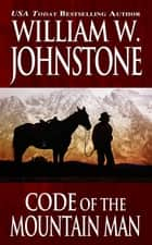 Code of the Mountain Man ebook by William W. Johnstone