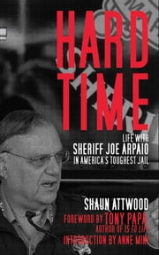 Hard Time - Life with Sheriff Joe Arpaio in America's Toughest Jail ebook by Shaun Attwood,Anne Mini,Anthony Papa