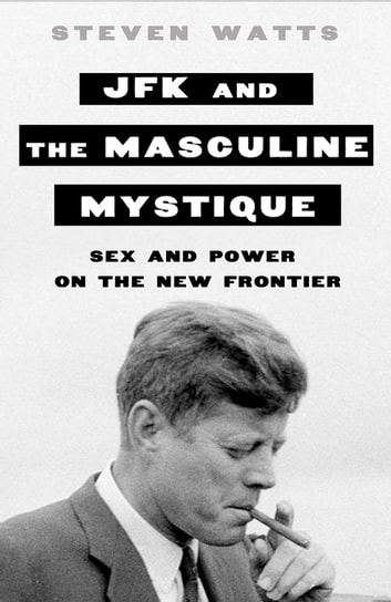 JFK and the Masculine Mystique - Sex and Power on the New Frontier ebook by Steven Watts