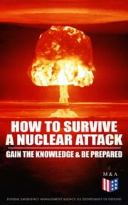 How to Survive a Nuclear Attack – Gain The Knowledge & Be Prepared ebook by Federal Emergency Management Agency, U.S. Department of Defense