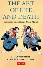 Art of Life and Death - Lessons in Budo From a Ninja Master ebook by Daniel Fletcher, Sleiman Azizi, Masaaki Hatsumi