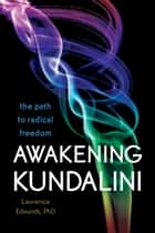 Awakening Kundalini - The Path to Radical Freedom ebook by Lawrence Edwards PhD