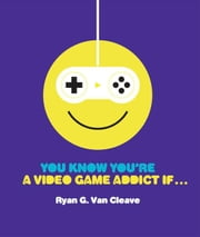 You Know You're a Video Game Addict If... ebook by Ryan G. Van Cleave