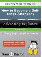How to Become a Golf-range Attendant ebook by Ericka Knox