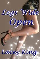 Legs Wide Open - The Complete Legs Wide Open Trilogy ebook by Lacey King