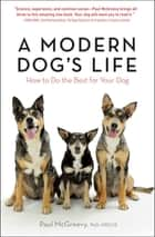 A Modern Dog's Life - How to Do the Best for Your Dog ebook by Paul McGreevy, PhD, MRCVS