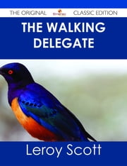 The Walking Delegate - The Original Classic Edition ebook by Leroy Scott