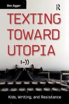 Texting Toward Utopia - Kids, Writing, and Resistance ebook by Ben Agger