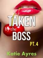 Taken by the Boss Pt. 4 - Taken by the Boss, #4 ebook by