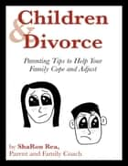 Children and Divorce: Parenting Tips to Help Your Family Cope and Adjust ebook by ShaRon Rea
