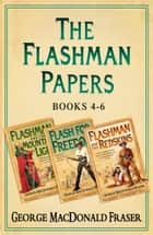 Flashman Papers 3-Book Collection 2: Flashman and the Mountain of Light, Flash For Freedom!, Flashman and the Redskins ebook by George MacDonald Fraser