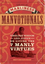The Art of Manliness - Manvotionals - Timeless Wisdom and Advice on Living the 7 Manly Virtues ebook by Brett McKay,Kate McKay