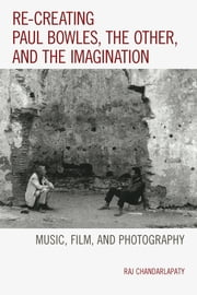 Re-creating Paul Bowles, the Other, and the Imagination - Music, Film, and Photography ebook by Raj Chandarlapaty