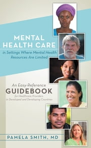 Mental Health Care in Settings Where Mental Health Resources Are Limited - An Easy-Reference Guidebook for Healthcare Providers in Developed and Developing Countries ebook by Pamela Smith, MD