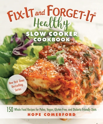 Fix-It and Forget-It Healthy Slow Cooker Cookbook - 150 Whole Food Recipes for Paleo, Vegan, Gluten-Free, and Diabetic-Friendly Diets ebook by