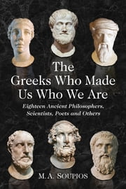 The Greeks Who Made Us Who We Are - Eighteen Ancient Philosophers, Scientists, Poets and Others ebook by M.A. Soupios
