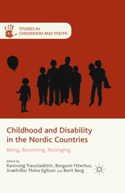 Childhood and Disability in the Nordic Countries - Being, Becoming, Belonging ebook by R. Traustadóttir,B. Ytterhus,S. Egilson,B. Berg
