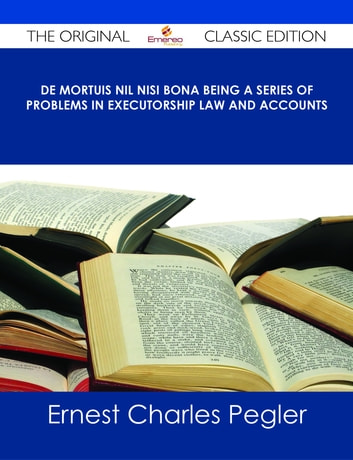 De Mortuis Nil Nisi Bona Being a Series of Problems in Executorship Law and Accounts - The Original Classic Edition ebook by Ernest Charles Pegler