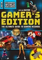 Guinness World Records 2018 Gamer's Edition - The Ultimate Guide to Gaming Records ebook by Guinness World Records, DanTDM