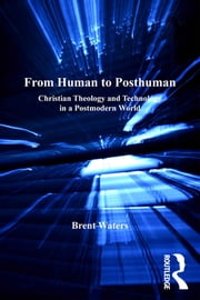 From Human to Posthuman - Christian Theology and Technology in a Postmodern World ebook by Brent Waters