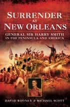 Surrender at New Orleans - General Sir Harry Smith in the Peninsular and America ebook by David Rooney, Michael Scott