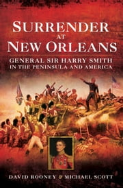 Surrender at New Orleans - General Sir Harry Smith in the Peninsular and America ebook by David Rooney,Michael Scott