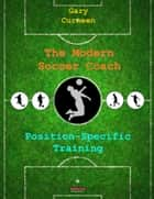 The Modern Soccer Coach: Position-Specific Training ebook by Gary Curneen